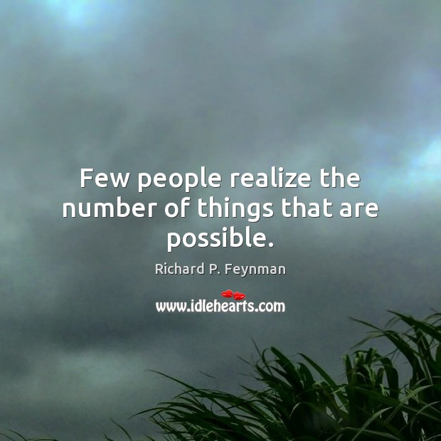 Few people realize the number of things that are possible. Image