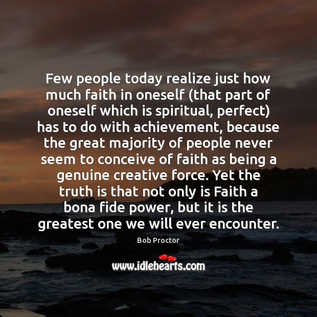 Few people today realize just how much faith in oneself (that part Bob Proctor Picture Quote