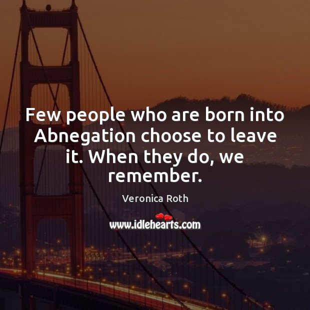 Few people who are born into Abnegation choose to leave it. When they do, we remember. Veronica Roth Picture Quote