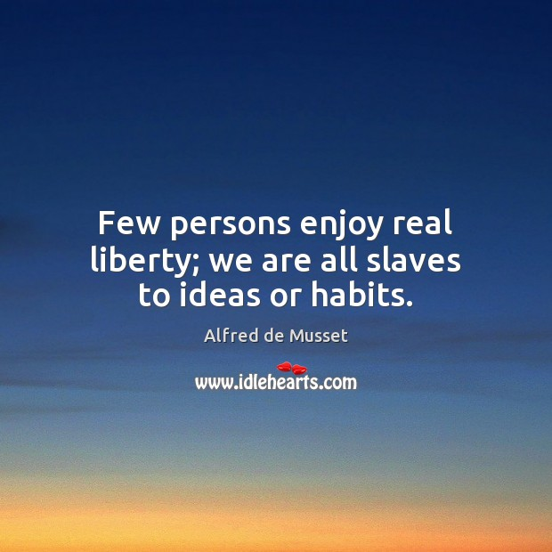 Image, Few persons enjoy real liberty; we are all slaves to ideas or habits.