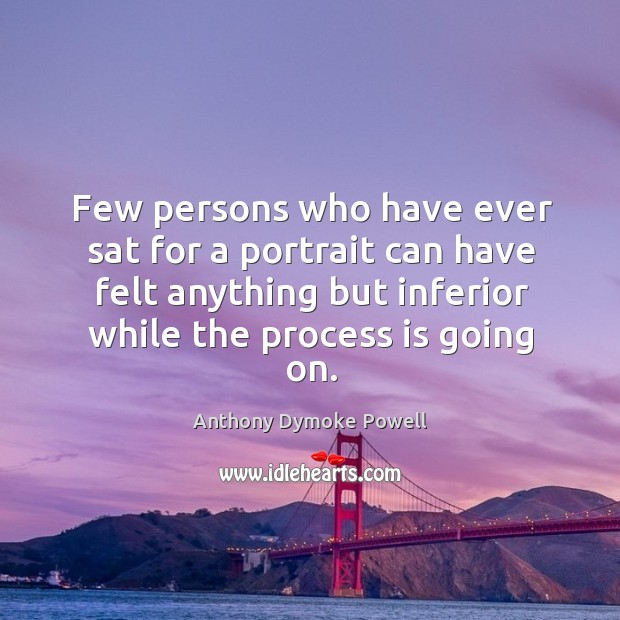 Image, Few persons who have ever sat for a portrait can have felt anything but inferior while the process is going on.