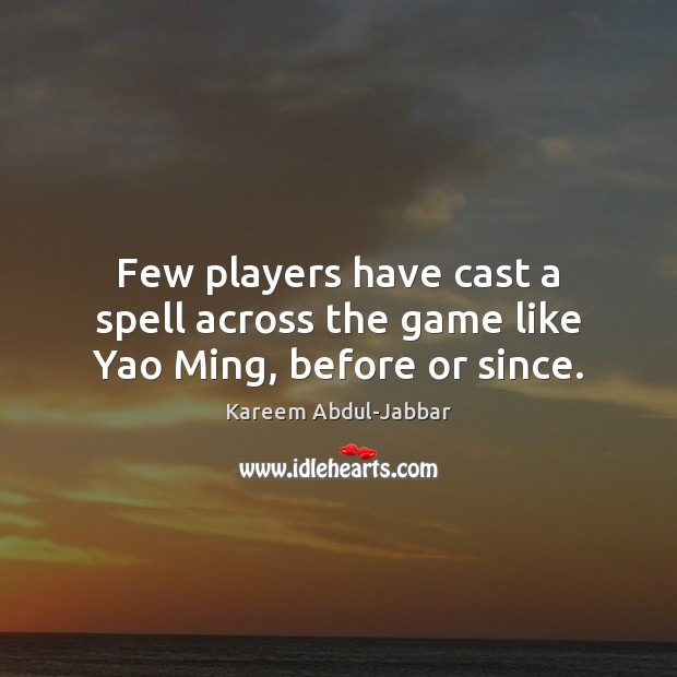 Few players have cast a spell across the game like Yao Ming, before or since. Kareem Abdul-Jabbar Picture Quote