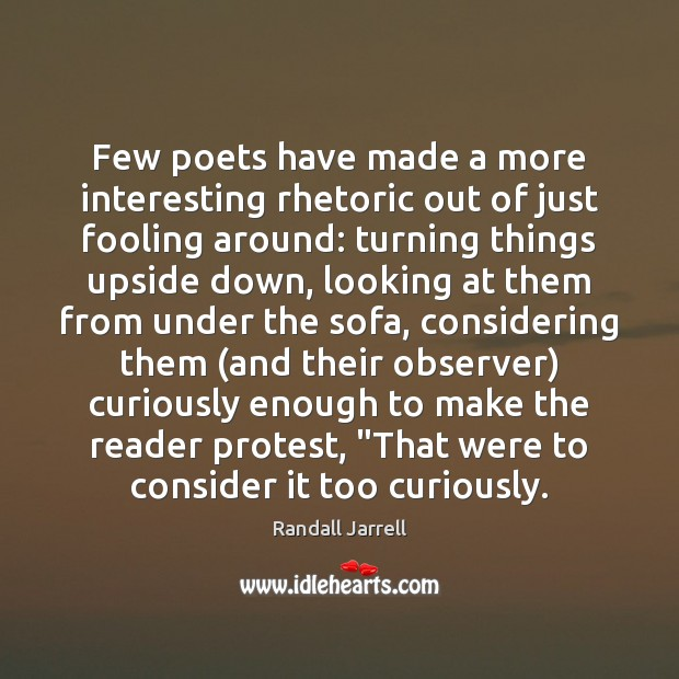 Few poets have made a more interesting rhetoric out of just fooling Randall Jarrell Picture Quote