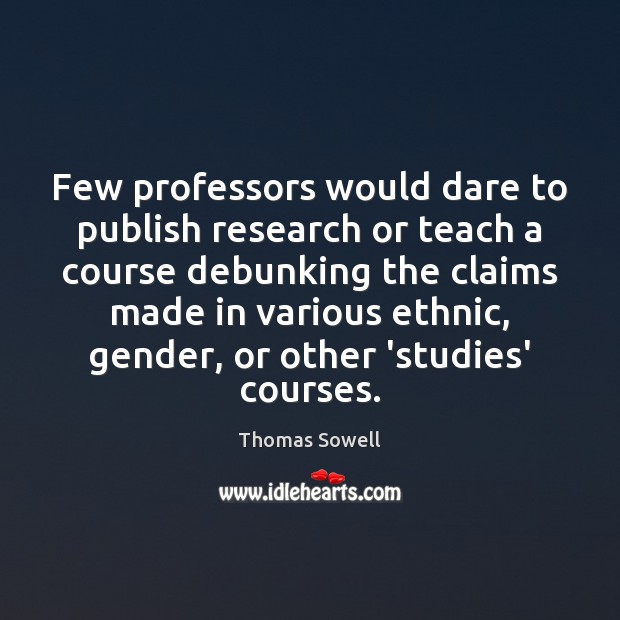 Few professors would dare to publish research or teach a course debunking Thomas Sowell Picture Quote