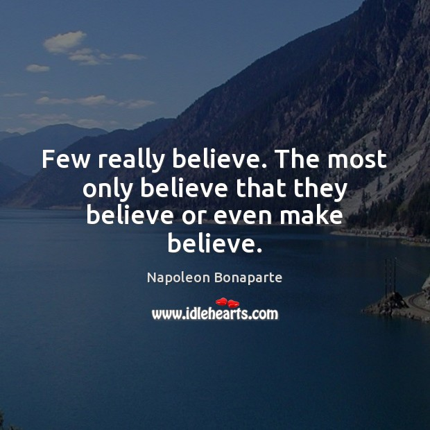 Few really believe. The most only believe that they believe or even make believe. Image