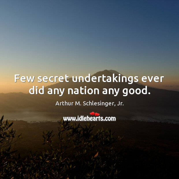 Few secret undertakings ever did any nation any good. Arthur M. Schlesinger, Jr. Picture Quote
