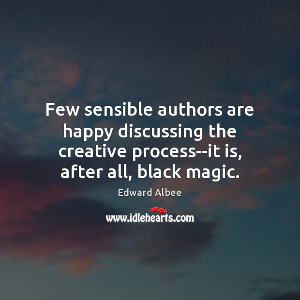 Few sensible authors are happy discussing the creative process–it is, after all, Edward Albee Picture Quote