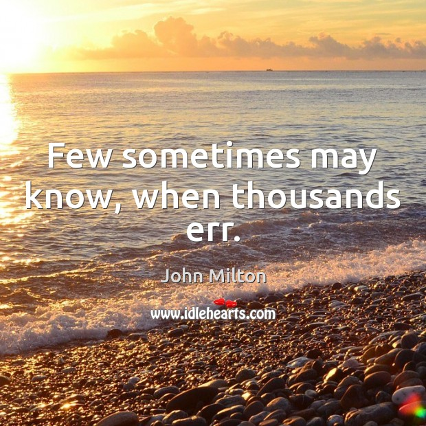 Few sometimes may know, when thousands err. John Milton Picture Quote