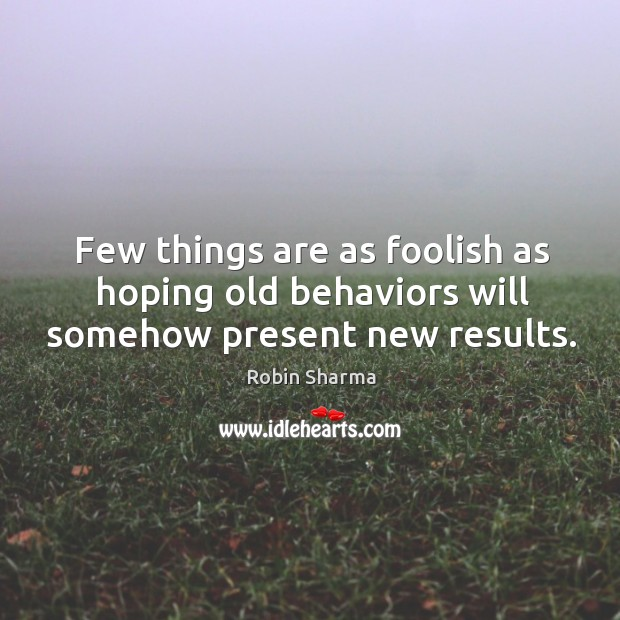 Image, Few things are as foolish as hoping old behaviors will somehow present new results.