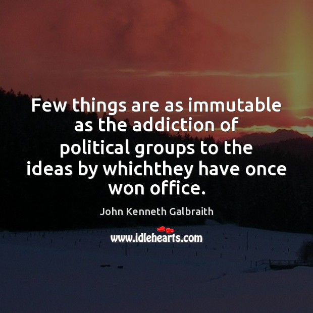 Few things are as immutable as the addiction of political groups to John Kenneth Galbraith Picture Quote