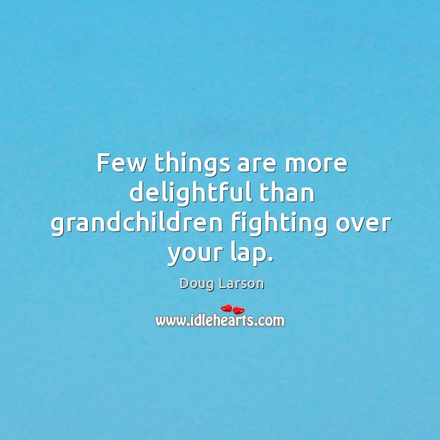 Few things are more delightful than grandchildren fighting over your lap. Doug Larson Picture Quote