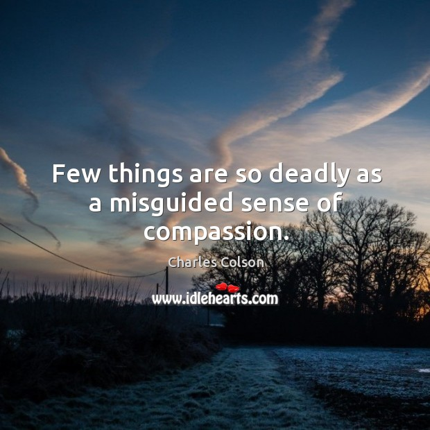 Few things are so deadly as a misguided sense of compassion. Charles Colson Picture Quote