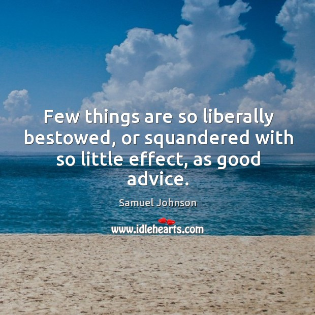 Few things are so liberally bestowed, or squandered with so little effect, as good advice. Image