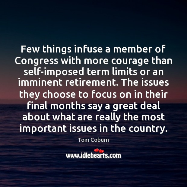 Few things infuse a member of Congress with more courage than self-imposed Tom Coburn Picture Quote