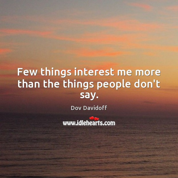 Image, Few things interest me more than the things people don't say.