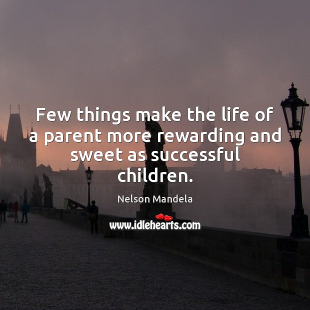 Few things make the life of a parent more rewarding and sweet as successful children. Nelson Mandela Picture Quote