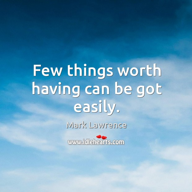 Few things worth having can be got easily. Image
