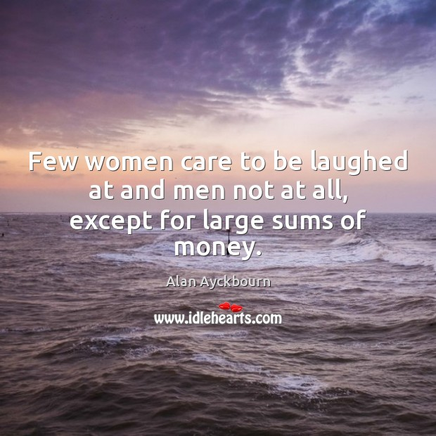 Image, Few women care to be laughed at and men not at all, except for large sums of money.