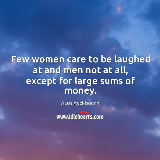 Few women care to be laughed at and men not at all, except for large sums of money. Image