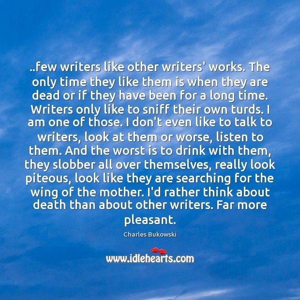 ..few writers like other writers' works. The only time they like them Charles Bukowski Picture Quote