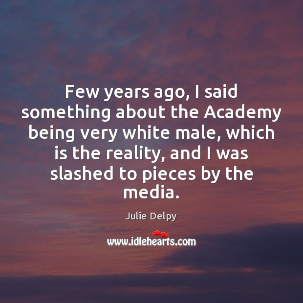 Few years ago, I said something about the Academy being very white Julie Delpy Picture Quote