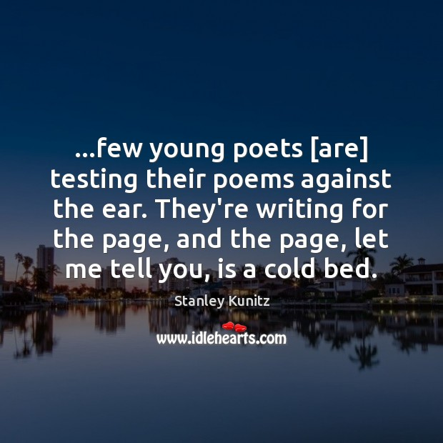 Stanley Kunitz Picture Quote image saying: …few young poets [are] testing their poems against the ear. They're writing