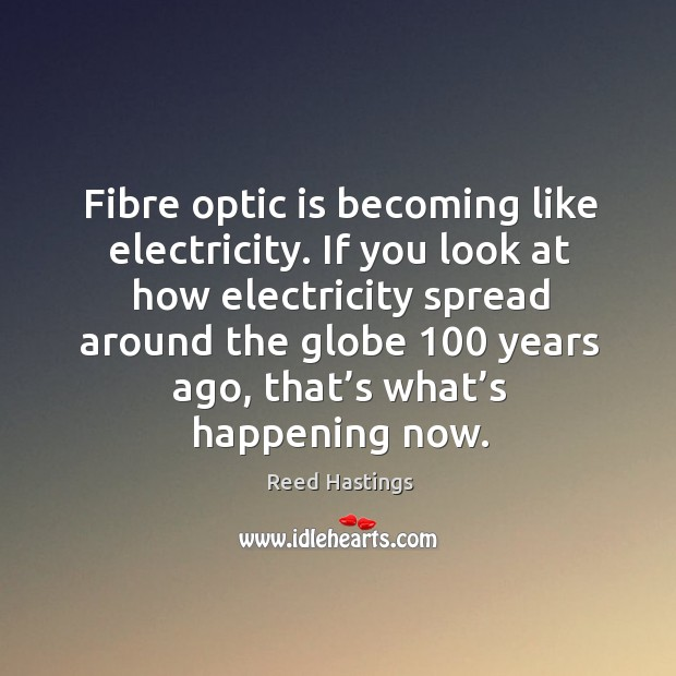 Fibre optic is becoming like electricity. If you look at how electricity spread around Image