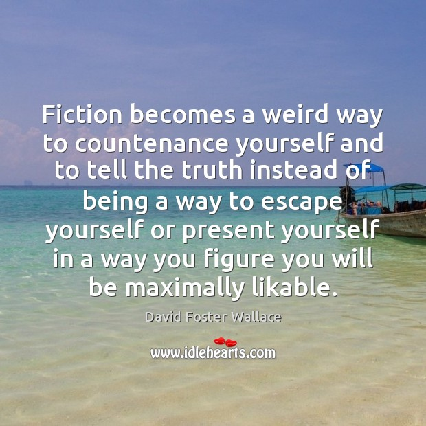 Fiction becomes a weird way to countenance yourself and to tell the Image