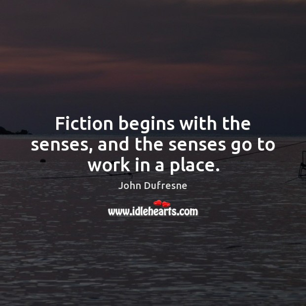 Fiction begins with the senses, and the senses go to work in a place. Image