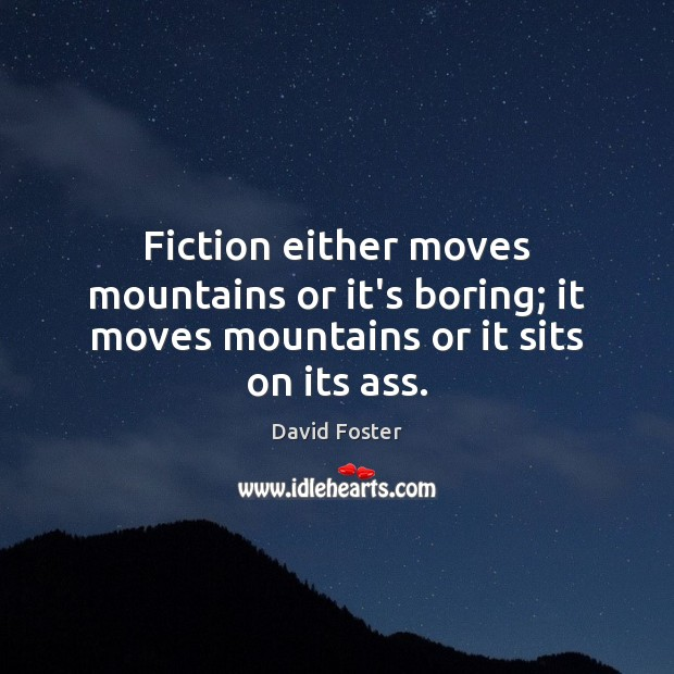 Fiction either moves mountains or it's boring; it moves mountains or it sits on its ass. Image