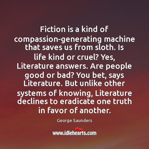 Fiction is a kind of compassion-generating machine that saves us from sloth. George Saunders Picture Quote