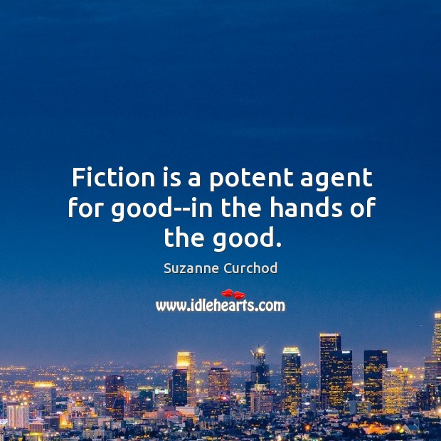 Fiction is a potent agent for good–in the hands of the good. Suzanne Curchod Picture Quote