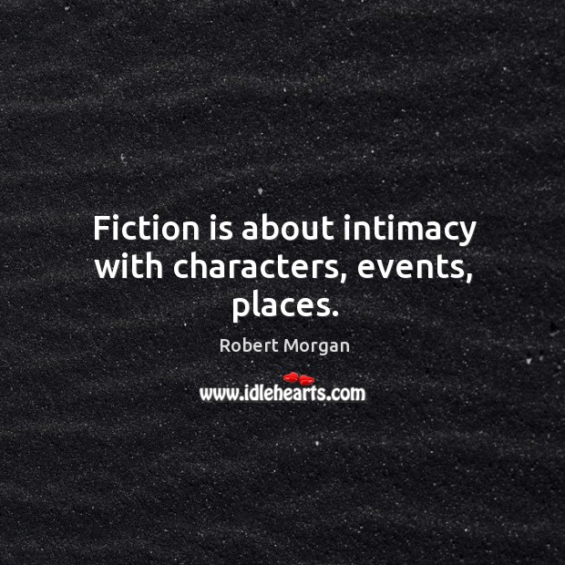 Fiction is about intimacy with characters, events, places. Robert Morgan Picture Quote