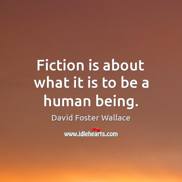 Fiction is about what it is to be a human being. David Foster Wallace Picture Quote