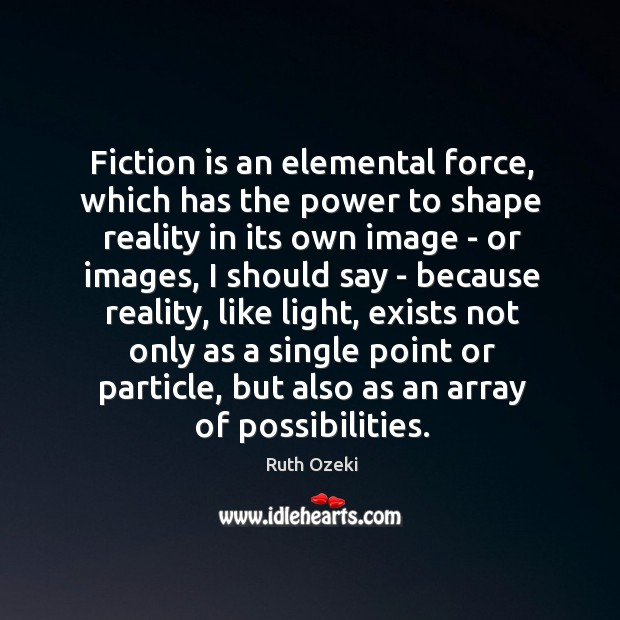 Fiction is an elemental force, which has the power to shape reality Image