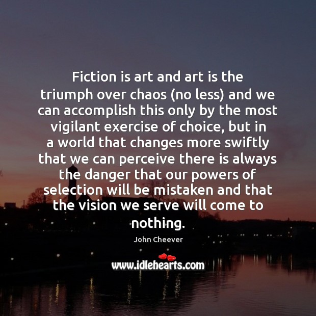 Fiction is art and art is the triumph over chaos (no less) John Cheever Picture Quote