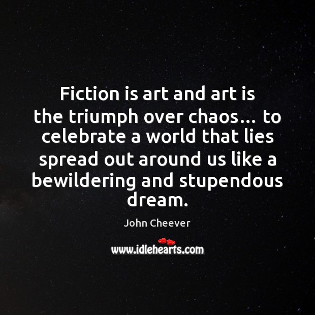 Fiction is art and art is the triumph over chaos… to celebrate John Cheever Picture Quote