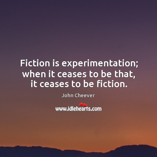 Fiction is experimentation; when it ceases to be that, it ceases to be fiction. John Cheever Picture Quote
