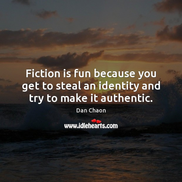 Image, Fiction is fun because you get to steal an identity and try to make it authentic.