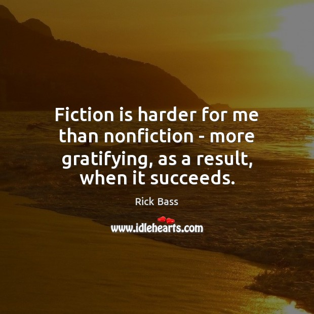 Fiction is harder for me than nonfiction – more gratifying, as a result, when it succeeds. Rick Bass Picture Quote