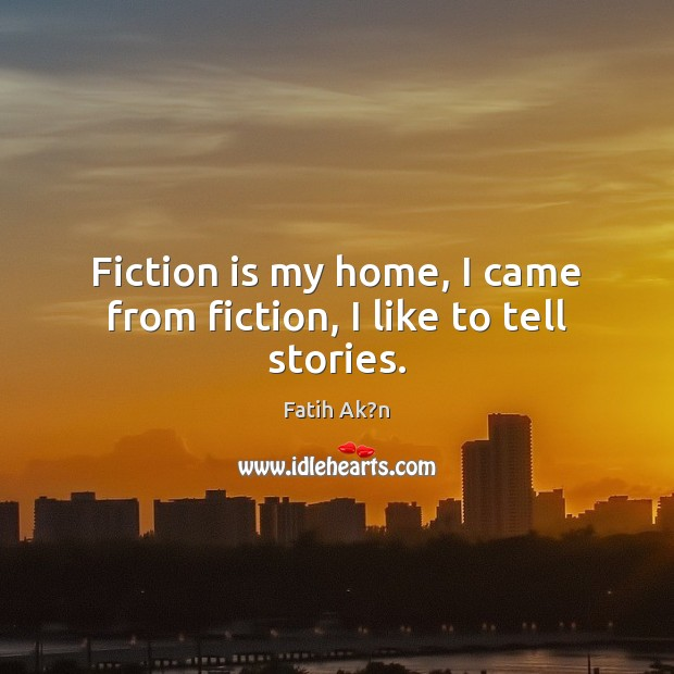 Fiction is my home, I came from fiction, I like to tell stories. Image