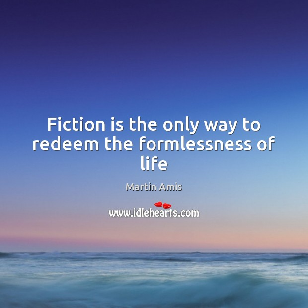 Image, Fiction is the only way to redeem the formlessness of life