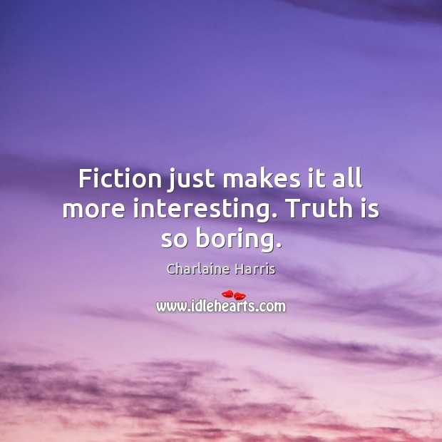 Fiction just makes it all more interesting. Truth is so boring. Charlaine Harris Picture Quote