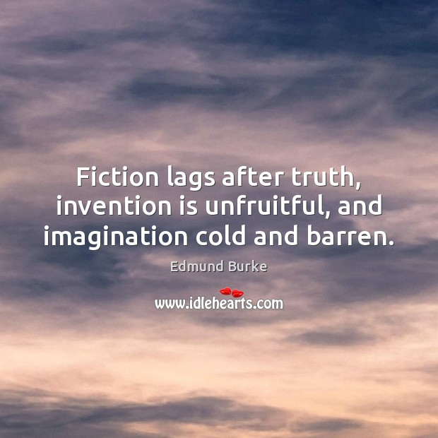 Image, Fiction lags after truth, invention is unfruitful, and imagination cold and barren.