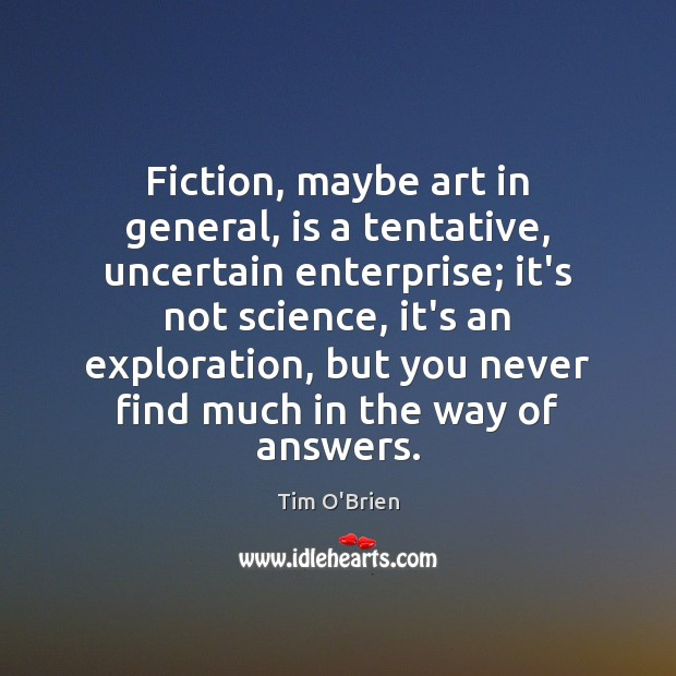 Fiction, maybe art in general, is a tentative, uncertain enterprise; it's not Tim O'Brien Picture Quote