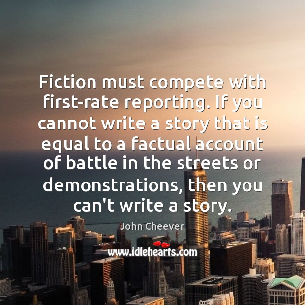 Fiction must compete with first-rate reporting. If you cannot write a story John Cheever Picture Quote