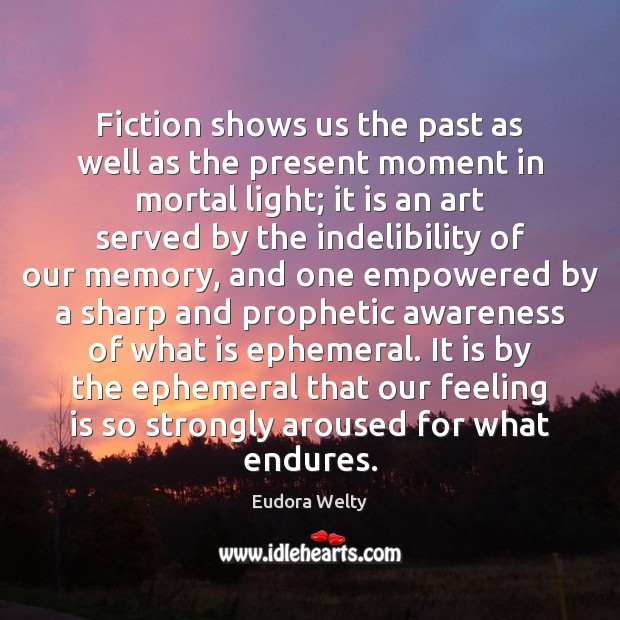 Fiction shows us the past as well as the present moment in Eudora Welty Picture Quote