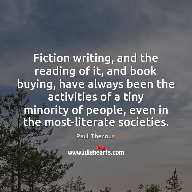 Fiction writing, and the reading of it, and book buying, have always Paul Theroux Picture Quote
