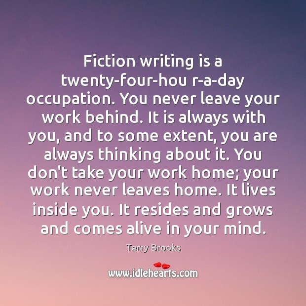 Fiction writing is a twenty-four-hou r-a-day occupation. You never leave your work Image