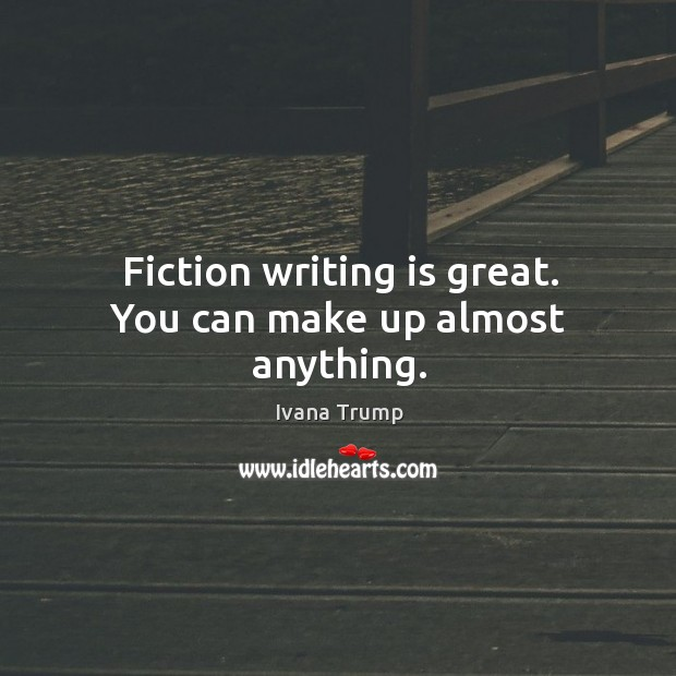 Fiction writing is great. You can make up almost anything. Ivana Trump Picture Quote